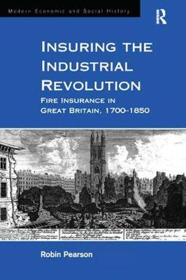Insuring the Industrial Revolution: Fire Insurance in Great Britain, 1700-1850 - Modern Economic and Social History (Hardback)