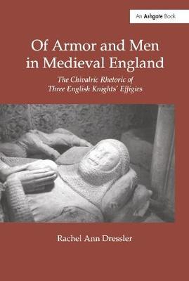 Of Armor and Men in Medieval England: The Chivalric Rhetoric of Three English Knights' Effigies (Hardback)
