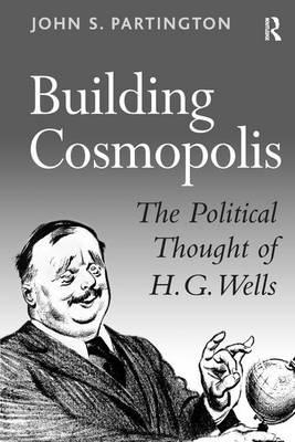 Building Cosmopolis: The Political Thought of H.G. Wells (Hardback)