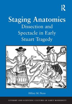 Staging Anatomies: Dissection and Spectacle in Early Stuart Tragedy - Literary and Scientific Cultures of Early Modernity (Hardback)
