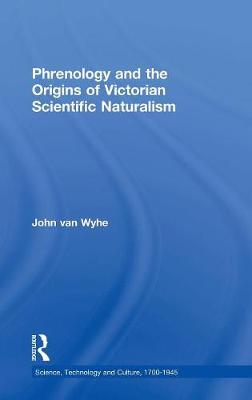 Phrenology and the Origins of Victorian Scientific Naturalism - Science, Technology and Culture, 1700-1945 (Hardback)