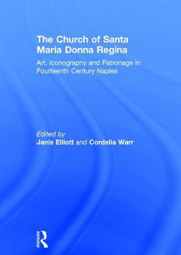 The Church of Santa Maria Donna Regina: Art, Iconography and Patronage in Fourteenth Century Naples (Hardback)