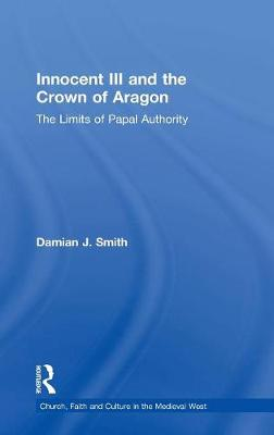 Innocent III and the Crown of Aragon: The Limits of Papal Authority - Church, Faith and Culture in the Medieval West (Hardback)