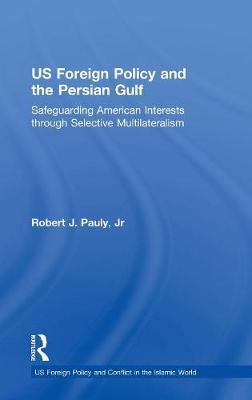US Foreign Policy and the Persian Gulf: Safeguarding American Interests through Selective Multilateralism - US Foreign Policy and Conflict in the Islamic World (Hardback)