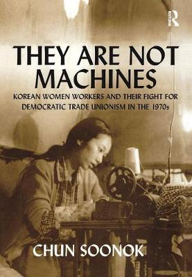 They Are Not Machines: Korean Women Workers and their Fight for Democratic Trade Unionism in the 1970s (Hardback)