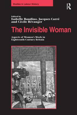 The Invisible Woman: Aspects of Women's Work in Eighteenth-Century Britain - Studies in Labour History (Hardback)