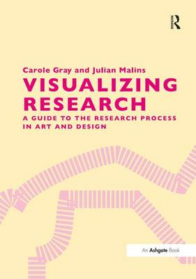 Visualizing Research: A Guide to the Research Process in Art and Design (Hardback)