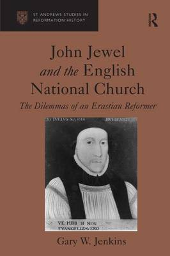 John Jewel and the English National Church: The Dilemmas of an Erastian Reformer (Hardback)