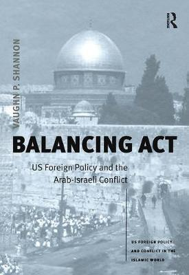 Balancing Act: US Foreign Policy and the Arab-Israeli Conflict - US Foreign Policy and Conflict in the Islamic World (Hardback)