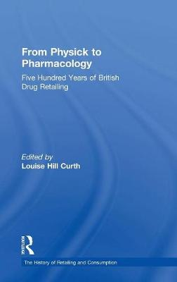 From Physick to Pharmacology: Five Hundred Years of British Drug Retailing - The History of Retailing and Consumption (Hardback)