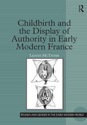 Childbirth and the Display of Authority in Early Modern France - Women and Gender in the Early Modern World (Hardback)