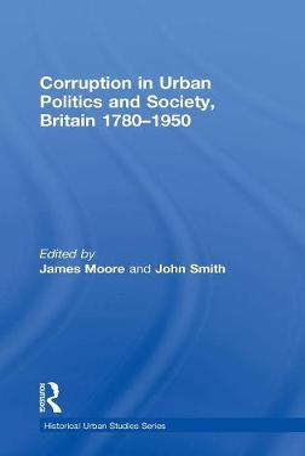 Corruption in Urban Politics and Society, Britain 1780-1950 - Historical Urban Studies Series (Hardback)