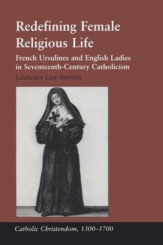 Redefining Female Religious Life: French Ursulines and English Ladies in Seventeenth-Century Catholicism - Catholic Christendom, 1300-1700 (Hardback)