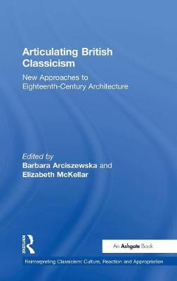 Articulating British Classicism: New Approaches to Eighteenth-Century Architecture - Reinterpreting Classicism: Culture, Reaction & Appropriation (Hardback)