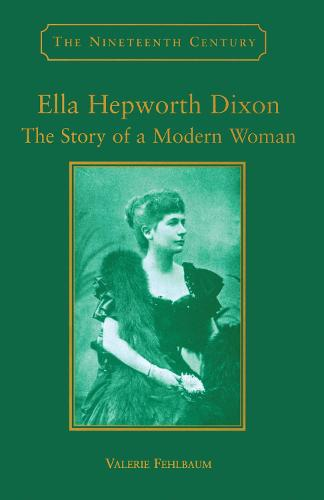 Ella Hepworth Dixon: The Story of a Modern Woman - The Nineteenth Century Series (Hardback)