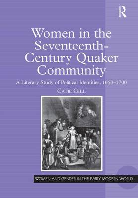 Women in the Seventeenth-Century Quaker Community: A Literary Study of Political Identities, 1650-1700 - Women and Gender in the Early Modern World (Hardback)