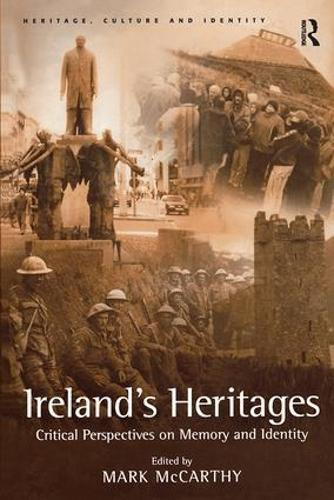 Ireland's Heritages: Critical Perspectives on Memory and Identity - Heritage, Culture and Identity (Hardback)