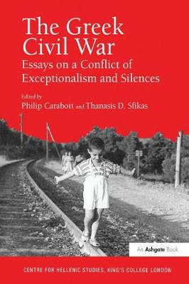 The Greek Civil War: Essays on a Conflict of Exceptionalism and Silences - Publications of the Centre for Hellenic Studies, King's College London (Hardback)