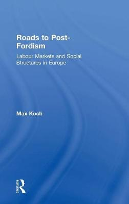 Roads to Post-Fordism: Labour Markets and Social Structures in Europe (Hardback)