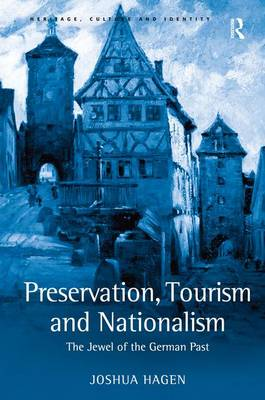 Preservation, Tourism and Nationalism: The Jewel of the German Past - Heritage, Culture and Identity (Hardback)