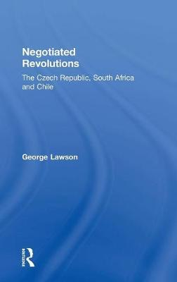 Negotiated Revolutions: The Czech Republic, South Africa and Chile (Hardback)