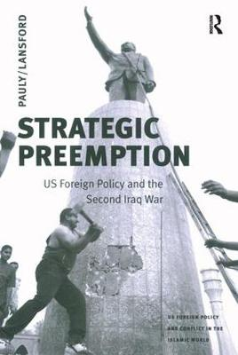 Strategic Preemption: US Foreign Policy and the Second Iraq War - US Foreign Policy and Conflict in the Islamic World (Paperback)