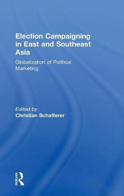 Election Campaigning in East and Southeast Asia: Globalization of Political Marketing (Hardback)