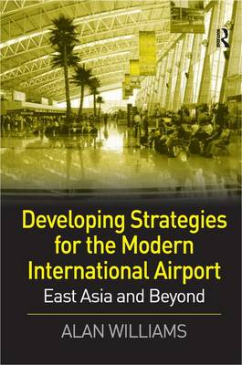 Developing Strategies for the Modern International Airport: East Asia and Beyond (Hardback)
