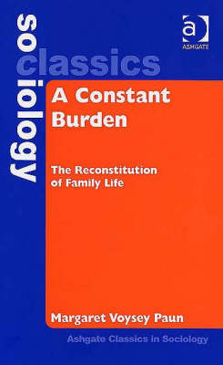 A Constant Burden: The Reconstitution of Family Life - Ashgate Classics in Sociology (Hardback)