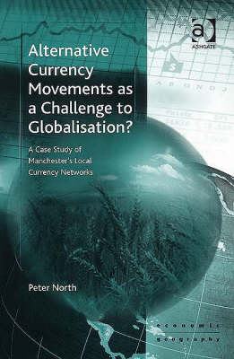 Alternative Currency Movements as a Challenge to Globalization?: A Case Study of Manchester's Local Currency Networks - Economic Geography S. (Hardback)