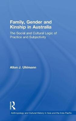 Family, Gender and Kinship in Australia: The Social and Cultural Logic of Practice and Subjectivity - Anthropology and Cultural History in Asia and the Indo-Pacific (Hardback)