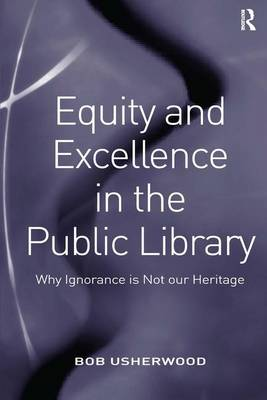 Equity and Excellence in the Public Library: Why Ignorance is Not our Heritage (Hardback)