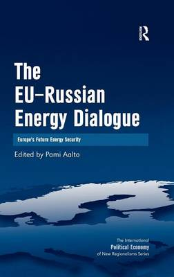 The EU-Russian Energy Dialogue: Europe's Future Energy Security - The International Political Economy of New Regionalisms Series (Hardback)