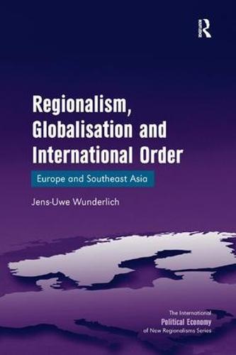 Regionalism, Globalisation and International Order: Europe and Southeast Asia - The International Political Economy of New Regionalisms Series (Hardback)