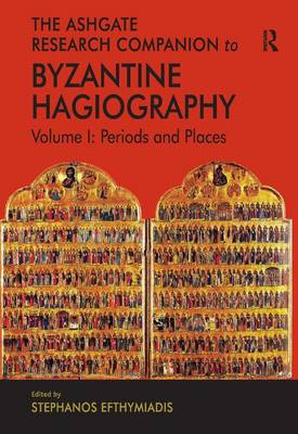 The Ashgate Research Companion to Byzantine Hagiography: Volume I: Periods and Places (Hardback)