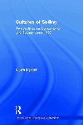 Cultures of Selling: Perspectives on Consumption and Society since 1700 - The History of Retailing and Consumption (Hardback)