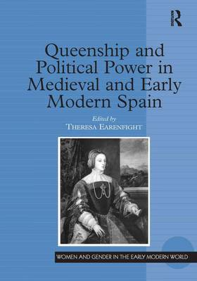 Queenship and Political Power in Medieval and Early Modern Spain - Women and Gender in the Early Modern World (Hardback)