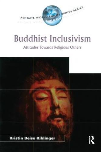 Buddhist Inclusivism: Attitudes Towards Religious Others - Ashgate World Philosophies Series (Hardback)