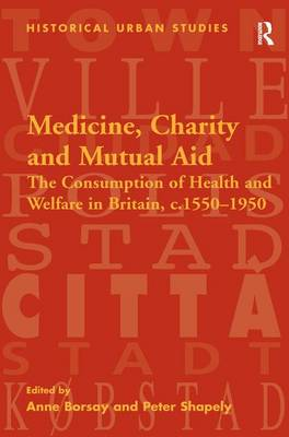 Medicine, Charity and Mutual Aid: The Consumption of Health and Welfare in Britain c.1550-1950 - Historical Urban Studies Series (Hardback)