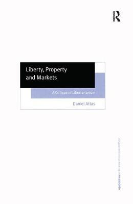 Liberty, Property and Markets: A Critique of Libertarianism - Ashgate New Critical Thinking in Philosophy (Hardback)
