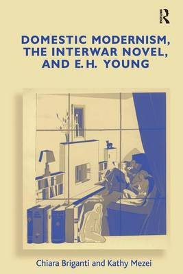 Domestic Modernism, the Interwar Novel, and E.H. Young (Hardback)