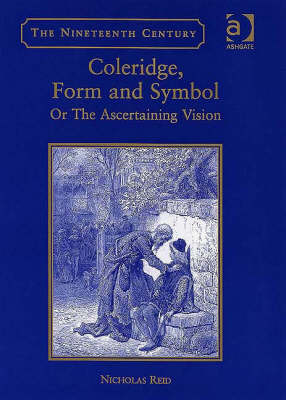 Coleridge, Form and Symbol: Or The Ascertaining Vision - The Nineteenth Century Series (Hardback)