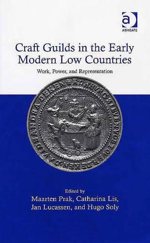 Craft Guilds in the Early Modern Low Countries: Work, Power, and Representation (Hardback)