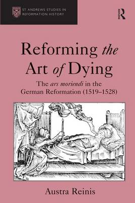 Reforming the Art of Dying: The ars moriendi in the German Reformation (1519-1528) - St Andrews Studies in Reformation History (Hardback)