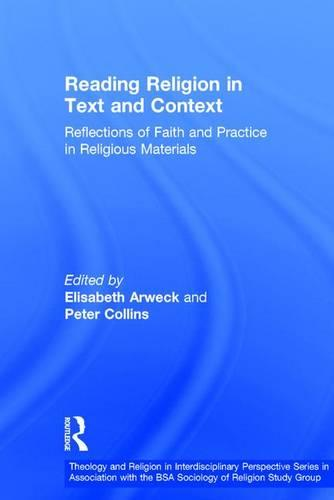 Reading Religion in Text and Context: Reflections of Faith and Practice in Religious Materials - Theology and Religion in Interdisciplinary Perspective Series in Association with the BSA Sociology of Religion Study Group (Hardback)