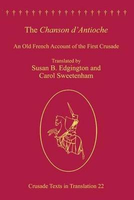 The Chanson d'Antioche: An Old French Account of the First Crusade - Crusade Texts in Translation (Hardback)