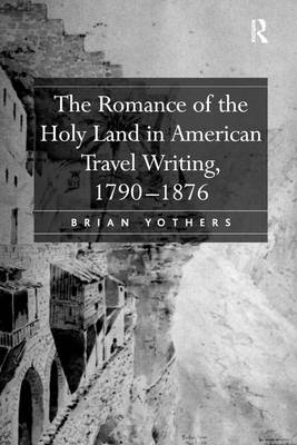 The Romance of the Holy Land in American Travel Writing, 1790-1876 (Hardback)