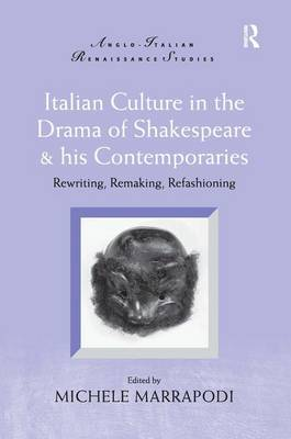 Italian Culture in the Drama of Shakespeare and His Contemporaries: Rewriting, Remaking, Refashioning - Anglo-Italian Renaissance Studies (Hardback)