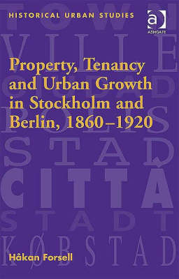 Property, Tenancy and Urban Growth in Stockholm and Berlin, 1860-1920 - Historical Urban Studies Series (Hardback)