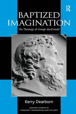 Baptized Imagination: The Theology of George MacDonald - Routledge Studies in Theology, Imagination and the Arts (Hardback)
